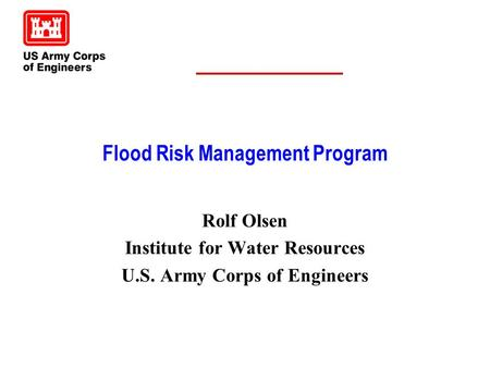 Flood Risk Management Program Rolf Olsen Institute for Water Resources U.S. Army Corps of Engineers.