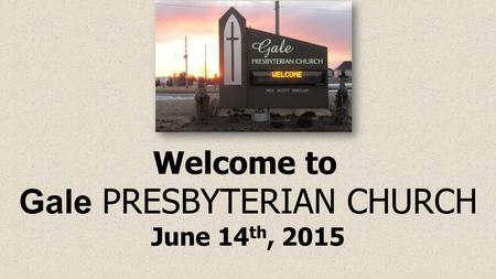 Welcome to Gale PRESBYTERIAN CHURCH June 14 th, 2015.