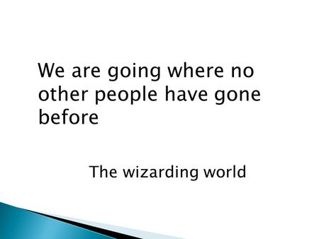 We are going where no other people have gone before The wizarding world.