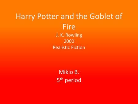 Harry Potter and the Goblet of Fire J. K. Rowling 2000 Realistic Fiction Miklo B. 5 th period.