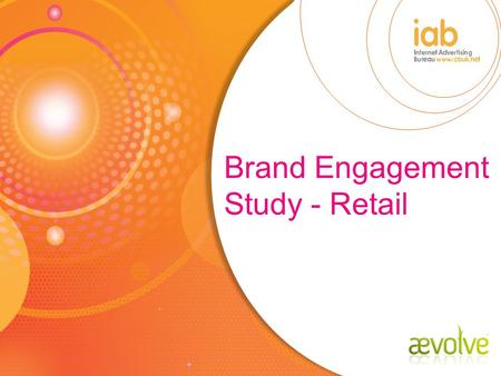 Brand Engagement Study - Retail. Brand Engagement Studies To demonstrate the ability of internet advertising to drive engagement To measure the effects.
