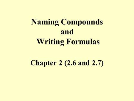 Naming Compounds and Writing Formulas Chapter 2 (2.6 and 2.7)