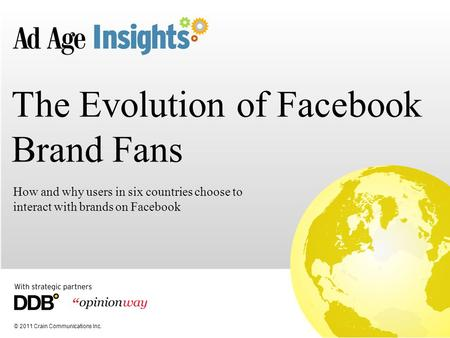 © 2011 Crain Communications Inc. The Evolution of Facebook Brand Fans How and why users in six countries choose to interact with brands on Facebook.