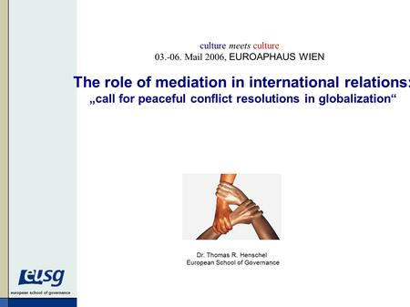 "European school of governance Dr. Thomas R. Henschel European School of Governance The role of mediation in international relations: ""call for peaceful."