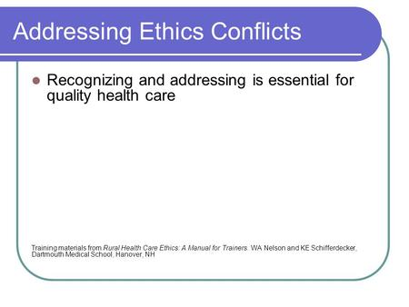 Addressing Ethics Conflicts Recognizing and addressing is essential for quality health care Training materials from Rural Health Care Ethics: A Manual.