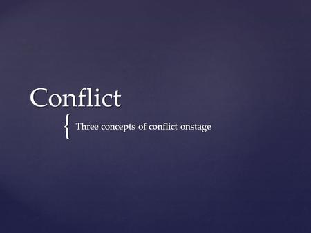 { Conflict Three concepts of conflict onstage. What is opposition? To be opposite Contrast Be on the other side Entirely different. Opposition onstage.