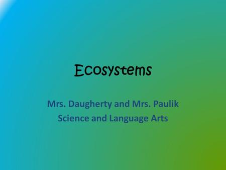 Ecosystems Mrs. Daugherty and Mrs. Paulik Science and Language Arts.
