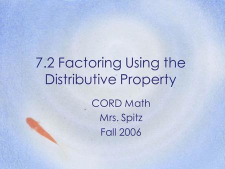 7.2 Factoring Using the Distributive Property CORD Math Mrs. Spitz Fall 2006.
