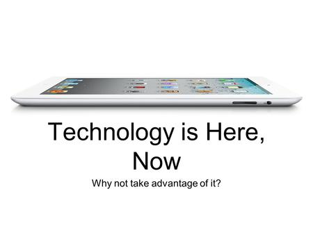 Why not take advantage of it? Technology is Here, Now.