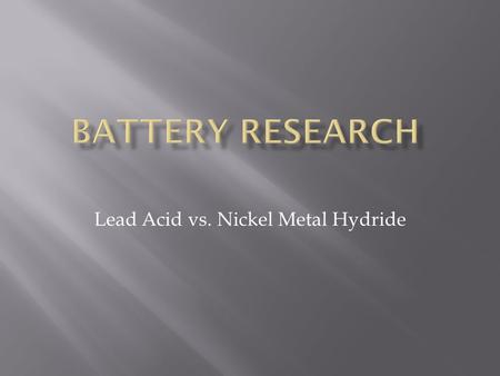 Lead Acid vs. Nickel Metal Hydride.  Discover Clean & Green series  Absorbed Glass Mat (AGM) Valve Regulated Lead Acid (VRLA)  Low self discharge rates.