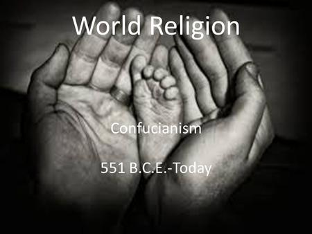 World Religion Confucianism 551 B.C.E.-Today. Essential Standards 6.H.2 Understand the political, economic and/or social significance of historical events,