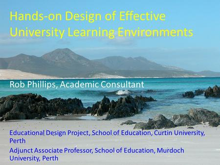 Hands-on Design of Effective University Learning Environments Rob Phillips, Academic Consultant Educational Design Project, School of Education, Curtin.