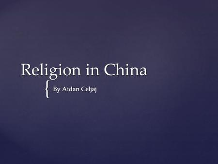 { Religion in China By Aidan Celjaj. { Introduction Do you practice religion? Did you know that there are so many religions in China? The main religions.