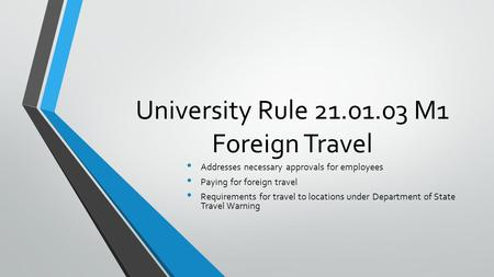 University Rule 21.01.03 M1 Foreign Travel Addresses necessary approvals for employees Paying for foreign travel Requirements for travel to locations under.
