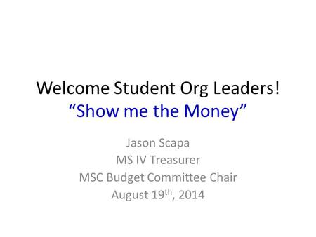 "Welcome Student Org Leaders! ""Show me the Money"" Jason Scapa MS IV Treasurer MSC Budget Committee Chair August 19 th, 2014."