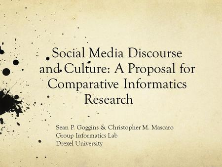 Social Media Discourse and Culture: A Proposal for Comparative Informatics Research Sean P. Goggins & Christopher M. Mascaro Group Informatics Lab Drexel.