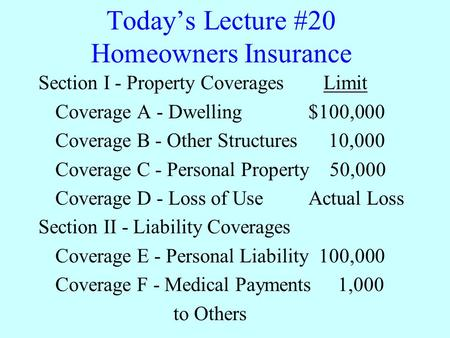 Today's Lecture #20 Homeowners Insurance Section I - Property Coverages Limit Coverage A - Dwelling$100,000 Coverage B - Other Structures 10,000 Coverage.