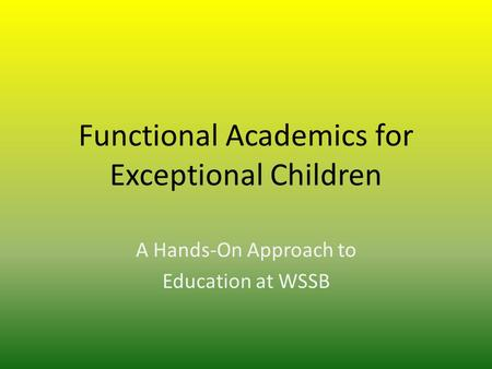 Functional Academics for Exceptional Children A Hands-On Approach to Education at WSSB.