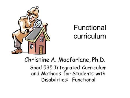 Functional curriculum Christine A. Macfarlane, Ph.D. Sped 535 Integrated Curriculum and Methods for Students with Disabilities: Functional.