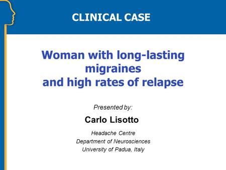 CLINICAL CASE Presented by: Carlo Lisotto Headache Centre Department of Neurosciences University of Padua, Italy Woman with long-lasting migraines and.
