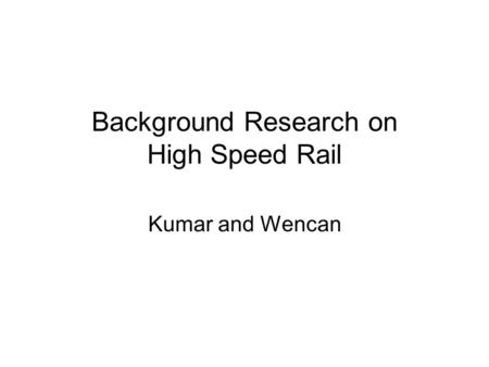 Background Research on High Speed Rail Kumar and Wencan.
