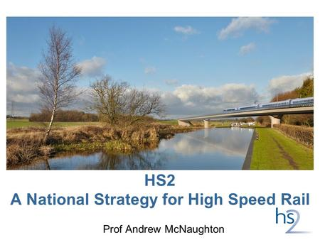 HS2 A National Strategy for High Speed Rail Prof Andrew McNaughton.
