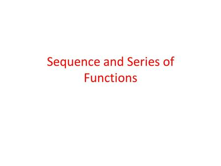 Sequence and Series of Functions. Sequence of functions Definition: A sequence of functions is simply a set of functions u n (x), n = 1, 2,... defined.