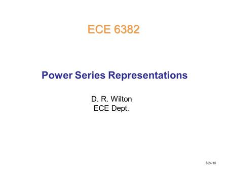 D. R. Wilton ECE Dept. ECE 6382 Power Series Representations 8/24/10.
