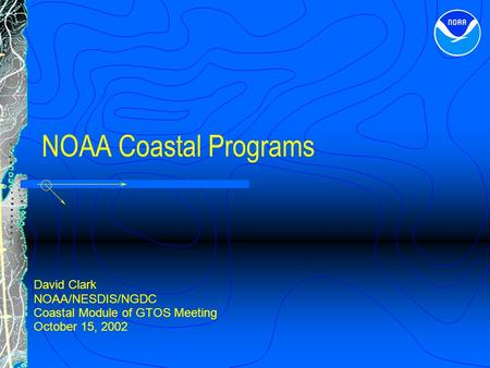 NOAA Coastal Programs David Clark NOAA/NESDIS/NGDC Coastal Module of GTOS Meeting October 15, 2002.