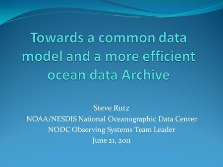 Steve Rutz NOAA/NESDIS National Oceanographic Data Center NODC Observing Systems Team Leader June 21, 2011.