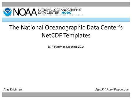 1 The National Oceanographic Data Center's NetCDF <strong>Templates</strong> ESIP Summer Meeting 2014 Ajay