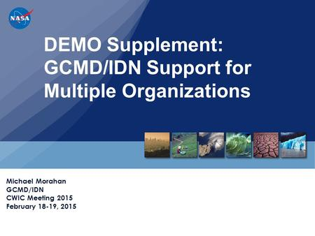 DEMO Supplement: GCMD/IDN Support for Multiple Organizations Michael Morahan GCMD/IDN CWIC Meeting 2015 February 18-19, 2015.