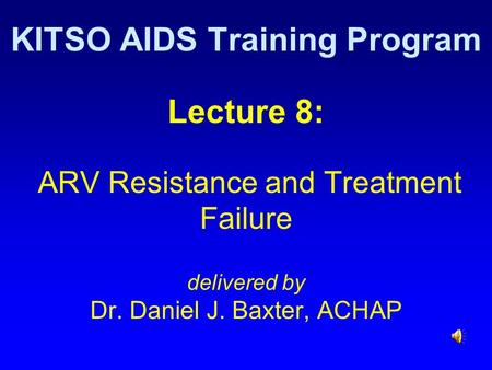 Lecture 8: ARV Resistance and Treatment Failure delivered by Dr. Daniel J. Baxter, ACHAP KITSO AIDS Training Program.
