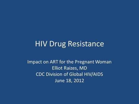 HIV Drug Resistance Impact on ART for the Pregnant Woman Elliot Raizes, MD CDC Division of Global HIV/AIDS June 18, 2012.