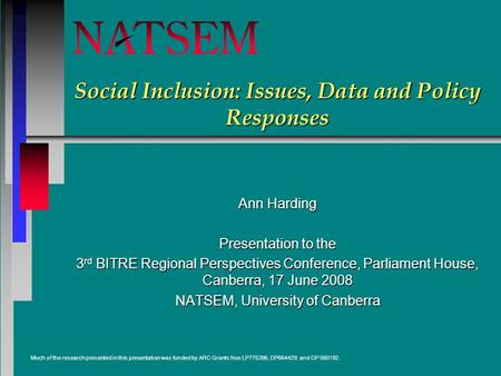 Social Inclusion: Issues, Data and Policy Responses Ann Harding Presentation to the 3 rd BITRE Regional Perspectives Conference, Parliament House, Canberra,