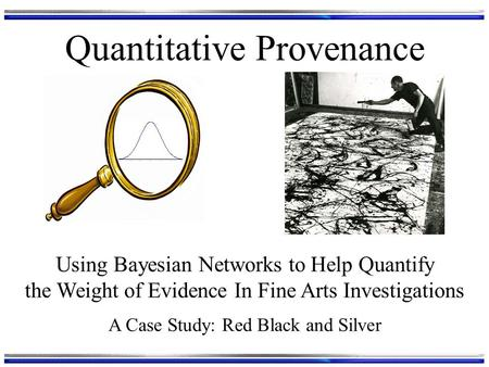 Quantitative Provenance Using Bayesian Networks to Help Quantify the Weight of Evidence In Fine Arts Investigations A Case Study: Red Black and Silver.