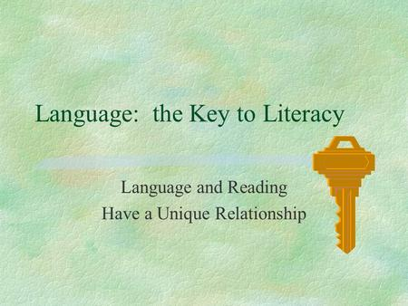 Language: the Key to Literacy Language and Reading Have a Unique Relationship.