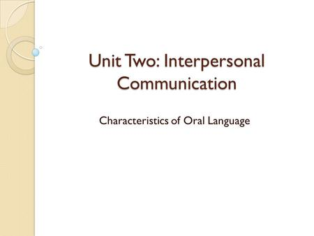 Unit Two: Interpersonal Communication Characteristics of Oral Language.