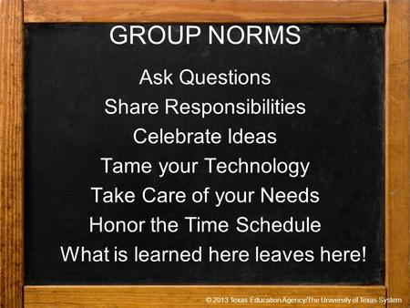 © 2013 Texas Education Agency/The University of Texas System GROUP NORMS Ask Questions Share Responsibilities Celebrate Ideas Tame your Technology Take.