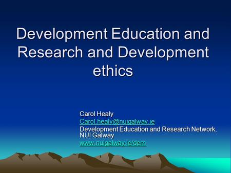 Development Education and Research and Development ethics Carol Healy Development Education and Research Network, NUI Galway