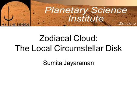 Zodiacal Cloud: The Local Circumstellar Disk Sumita Jayaraman.