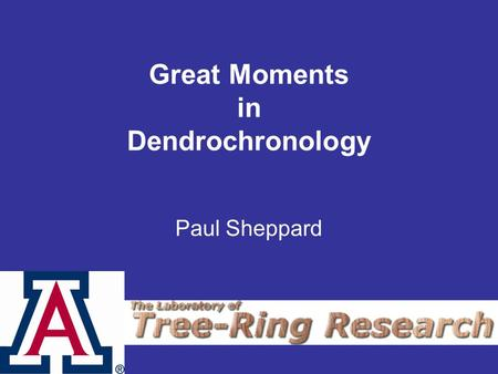 Great Moments in Dendrochronology Paul Sheppard. Forestry Major Humboldt State University, California.