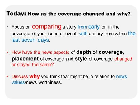 Today: How as the coverage changed and why? Focus on comparing a story from early on in the coverage of your issue or event, with a story from within the.