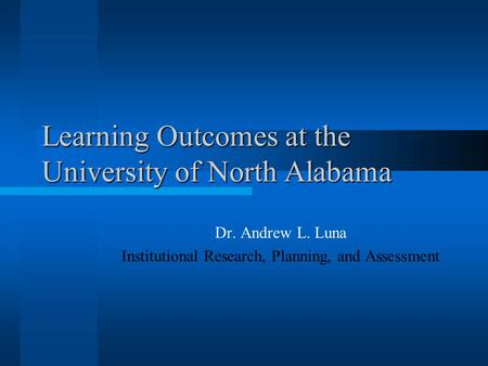 Learning Outcomes at the University of North Alabama Dr. Andrew L. Luna Institutional Research, Planning, and Assessment.