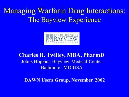 Managing Warfarin Drug Interactions: The Bayview Experience DAWN Users Group, November 2002 Charles H. Twilley, MBA, PharmD Johns Hopkins Bayview Medical.