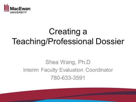 Creating a Teaching/Professional Dossier Shea Wang, Ph.D Interim Faculty Evaluation Coordinator 780-633-3591.