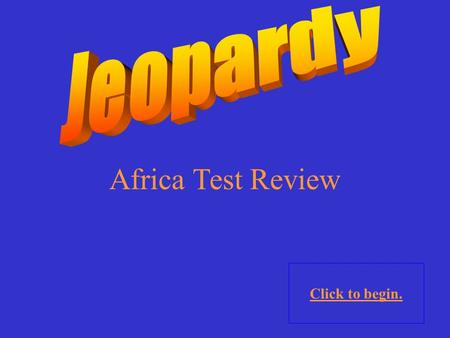 Africa Test Review Click to begin. Click here for Final Jeopardy.