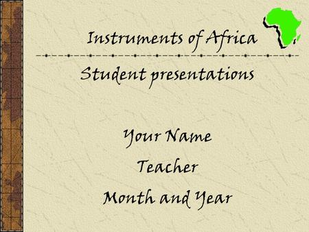 Instruments of Africa Student presentations Your Name Teacher Month and Year.