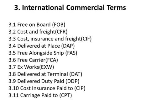 3. International Commercial Terms 3.1 Free on Board (FOB) 3.2 Cost and freight(CFR) 3.3 Cost, insurance and freight(CIF) 3.4 Delivered at Place (DAP) 3.5.