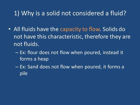 1) Why is a solid not considered a fluid? All fluids have the capacity to flow. Solids do not have this characteristic, therefore they are not fluids.